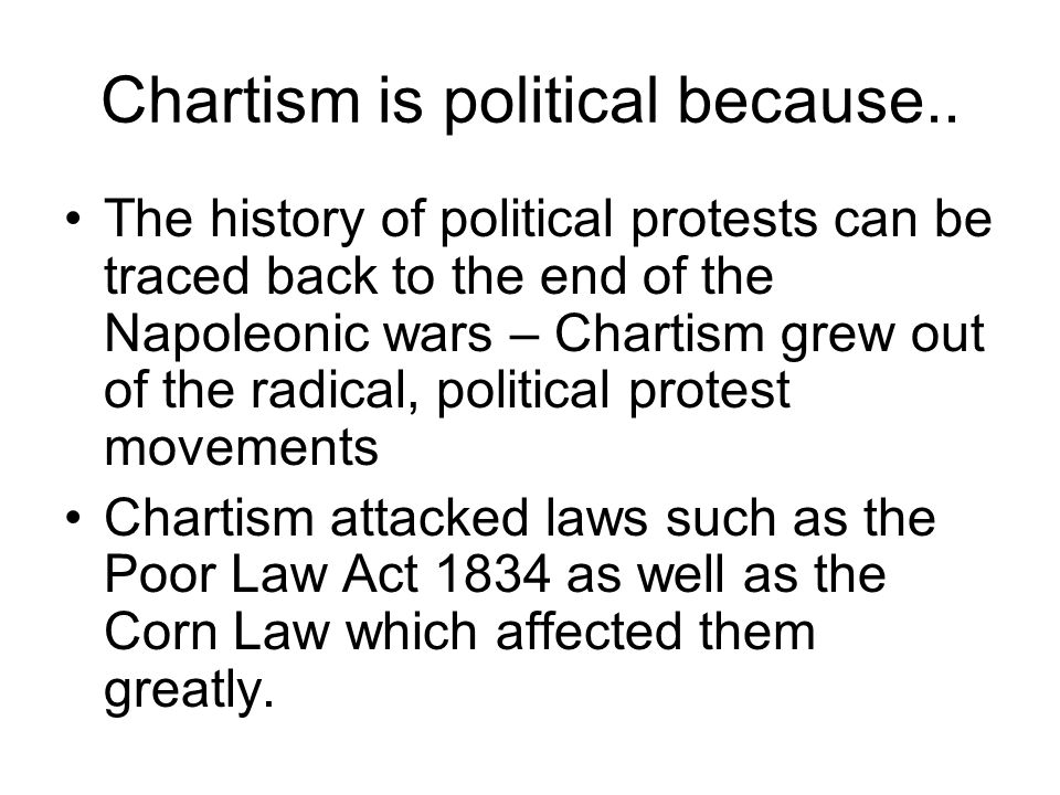 Chartism is political because.. The history of political protests can be traced back to the end of the Napoleonic wars – Chartism grew out of the radi