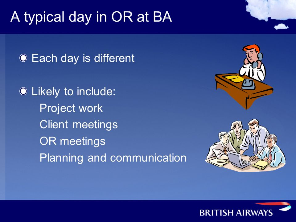 A typical day in OR at BA Each day is different Likely to include: Project work Client meetings OR meetings Planning and communication