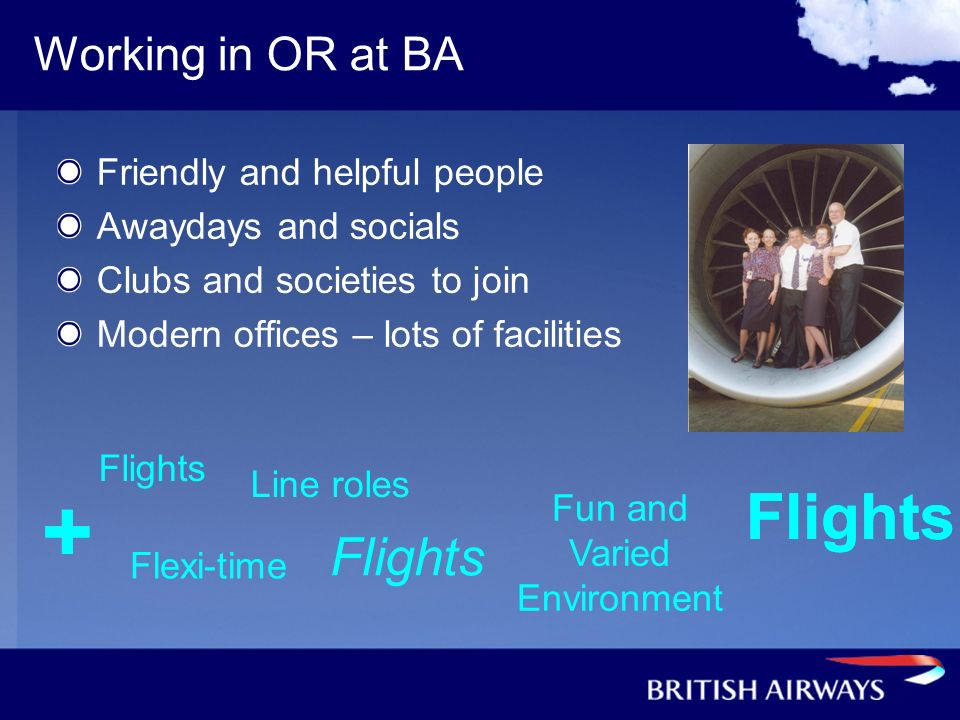 Working in OR at BA Friendly and helpful people Awaydays and socials Clubs and societies to join Modern offices – lots of facilities + Flights Line ro