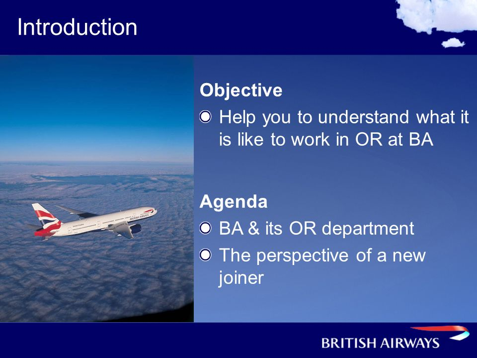 Introduction Objective Help you to understand what it is like to work in OR at BA Agenda BA & its OR department The perspective of a new joiner