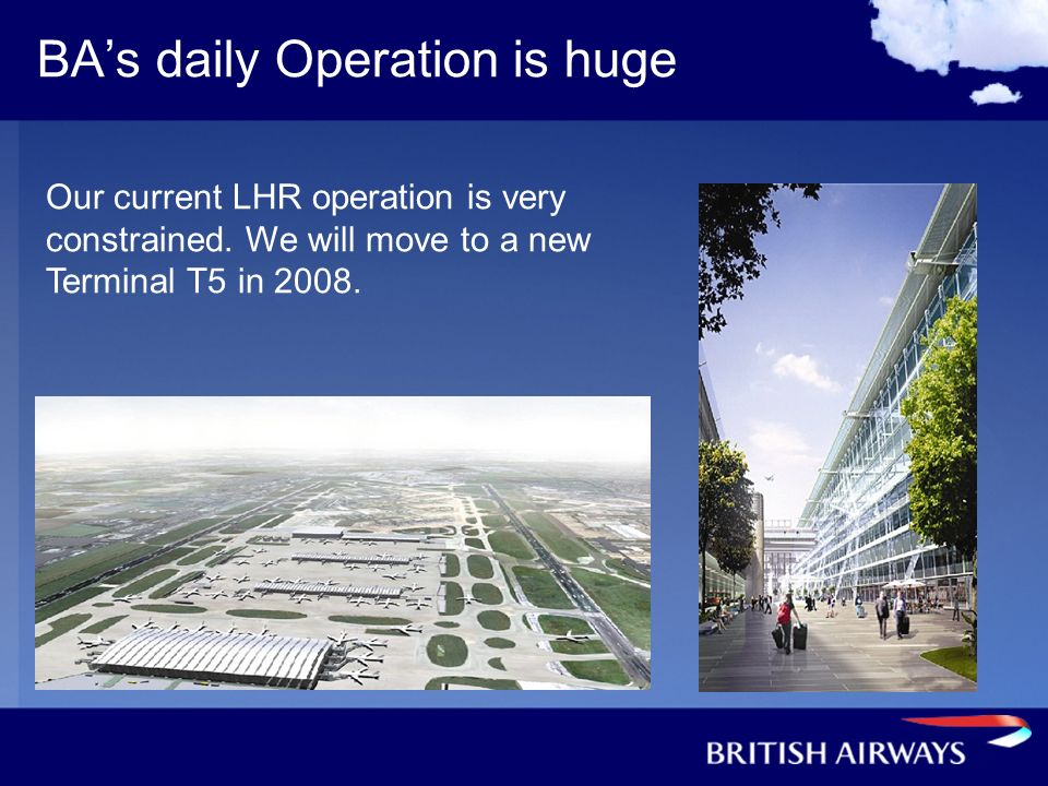 BAs daily Operation is huge Our current LHR operation is very constrained. We will move to a new Terminal T5 in 2008.