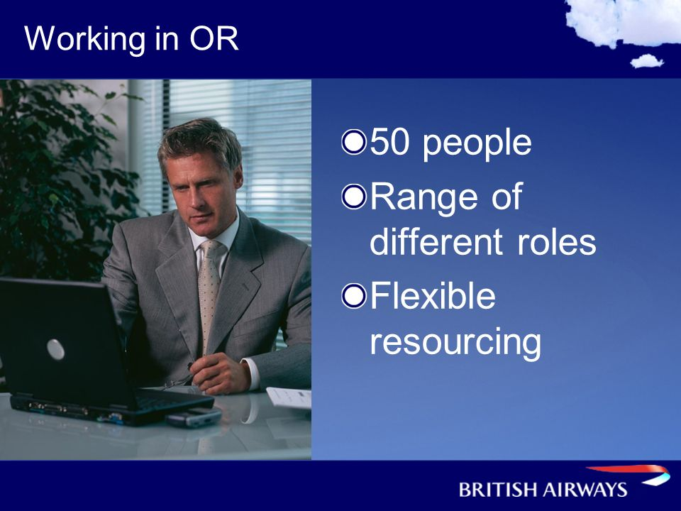 Working in OR 50 people Range of different roles Flexible resourcing