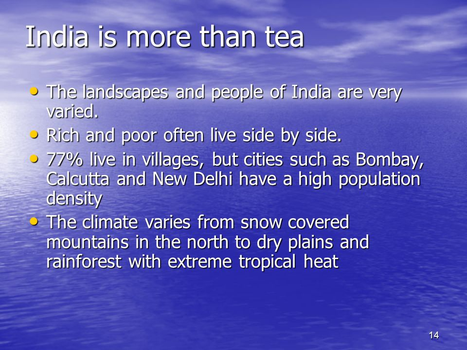 14 India is more than tea The landscapes and people of India are very varied. The landscapes and people of India are very varied. Rich and poor often