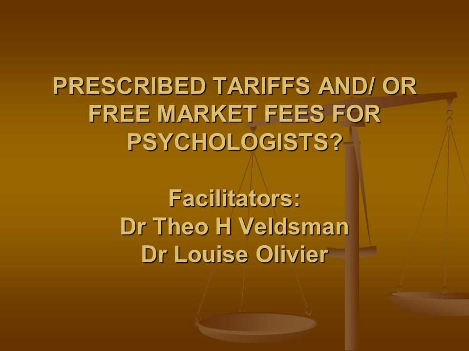PRESCRIBED TARIFFS AND/ OR FREE MARKET FEES FOR PSYCHOLOGISTS? Facilitators: Dr Theo H Veldsman Dr Louise Olivier