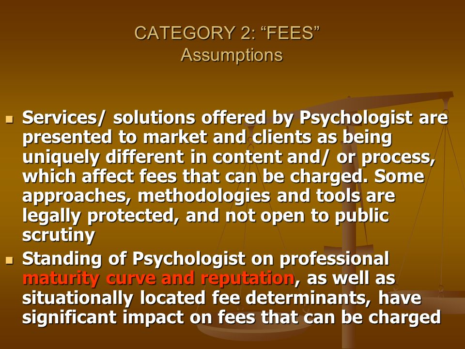 CATEGORY 2: FEES Assumptions Services/ solutions offered by Psychologist are presented to market and clients as being uniquely different in content an