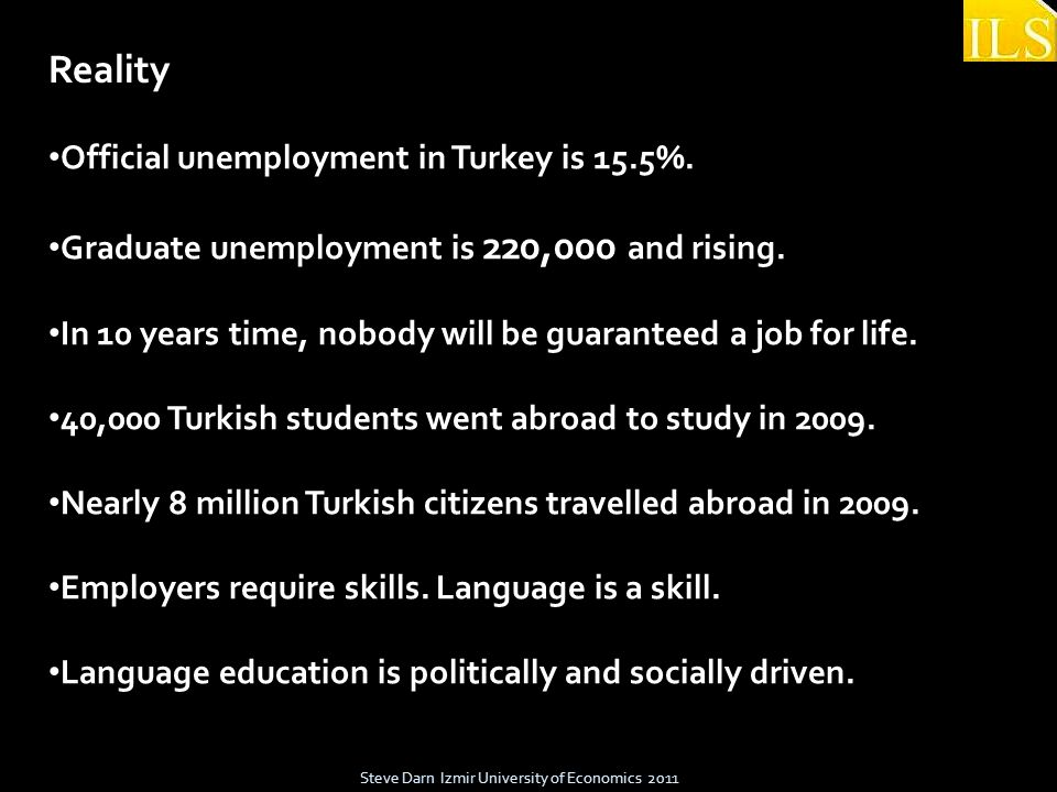 Steve Darn Izmir University of Economics 2011 Official unemployment in Turkey is 15.5%. Graduate unemployment is 220,000 and rising. In 10 years time,