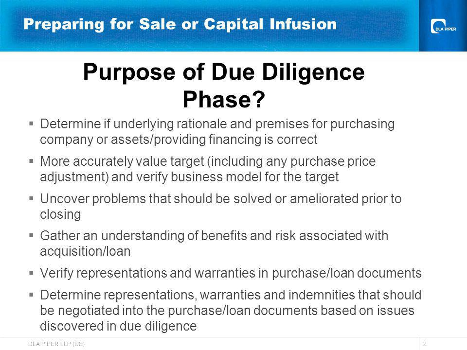DLA PIPER LLP (US)2 Preparing for Sale or Capital Infusion Determine if underlying rationale and premises for purchasing company or assets/providing financing is correct More accurately value target (including any purchase price adjustment) and verify business model for the target Uncover problems that should be solved or ameliorated prior to closing Gather an understanding of benefits and risk associated with acquisition/loan Verify representations and warranties in purchase/loan documents Determine representations, warranties and indemnities that should be negotiated into the purchase/loan documents based on issues discovered in due diligence Purpose of Due Diligence Phase
