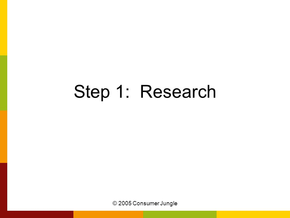 © 2005 Consumer Jungle Step 1: Research