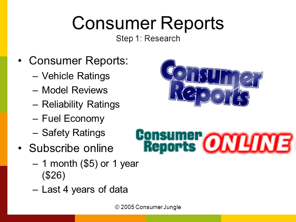 © 2005 Consumer Jungle Consumer Reports Step 1: Research Consumer Reports: –Vehicle Ratings –Model Reviews –Reliability Ratings –Fuel Economy –Safety