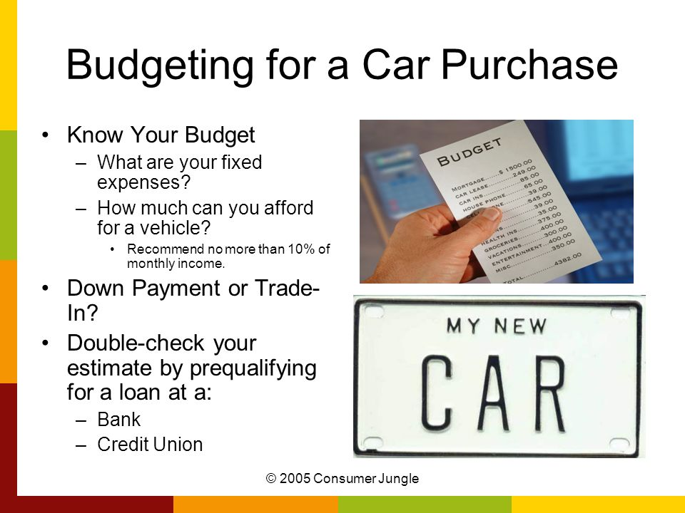 © 2005 Consumer Jungle Budgeting for a Car Purchase Know Your Budget –What are your fixed expenses? –How much can you afford for a vehicle? Recommend