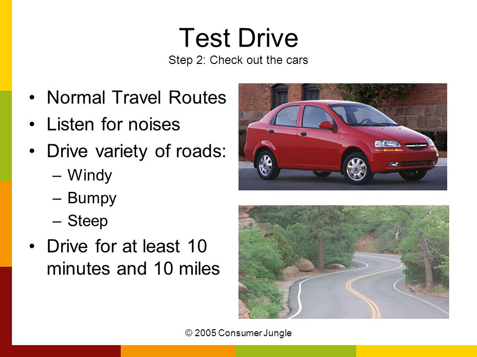 © 2005 Consumer Jungle Test Drive Step 2: Check out the cars Normal Travel Routes Listen for noises Drive variety of roads: –Windy –Bumpy –Steep Drive