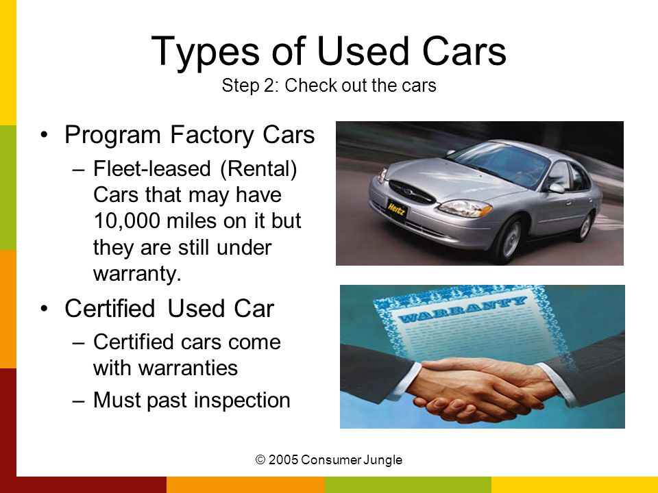 © 2005 Consumer Jungle Types of Used Cars Step 2: Check out the cars Program Factory Cars –Fleet-leased (Rental) Cars that may have 10,000 miles on it