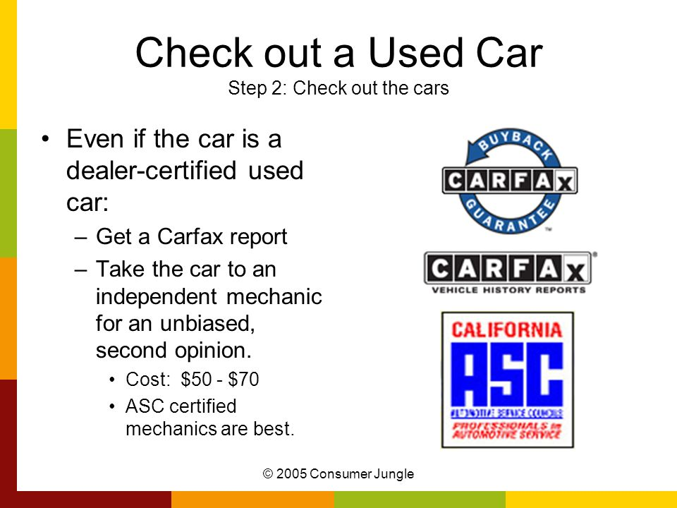 © 2005 Consumer Jungle Check out a Used Car Step 2: Check out the cars Even if the car is a dealer-certified used car: –Get a Carfax report –Take the