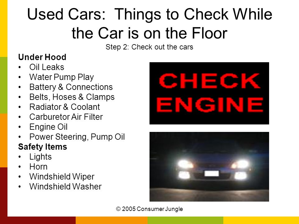 © 2005 Consumer Jungle Used Cars: Things to Check While the Car is on the Floor Step 2: Check out the cars Under Hood Oil Leaks Water Pump Play Batter