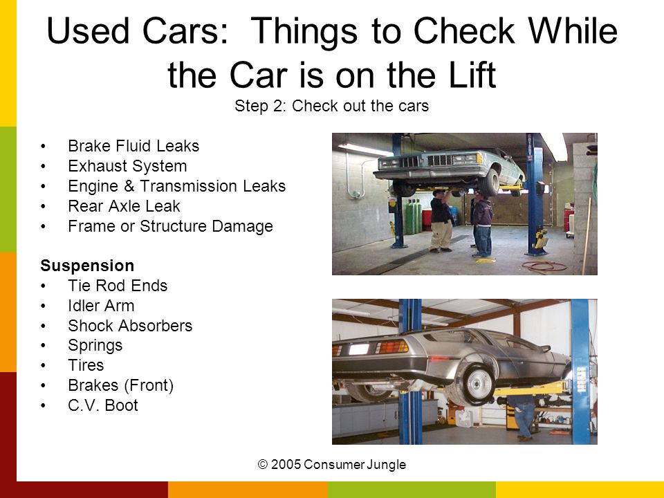 © 2005 Consumer Jungle Used Cars: Things to Check While the Car is on the Lift Step 2: Check out the cars Brake Fluid Leaks Exhaust System Engine & Tr