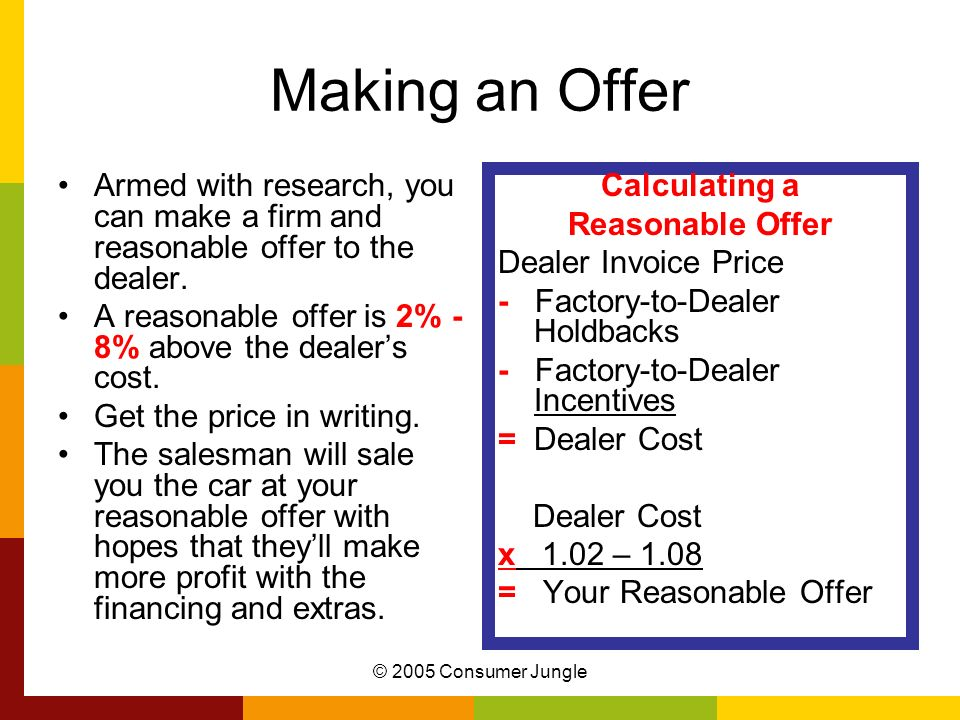 © 2005 Consumer Jungle Making an Offer Armed with research, you can make a firm and reasonable offer to the dealer. A reasonable offer is 2% - 8% abov