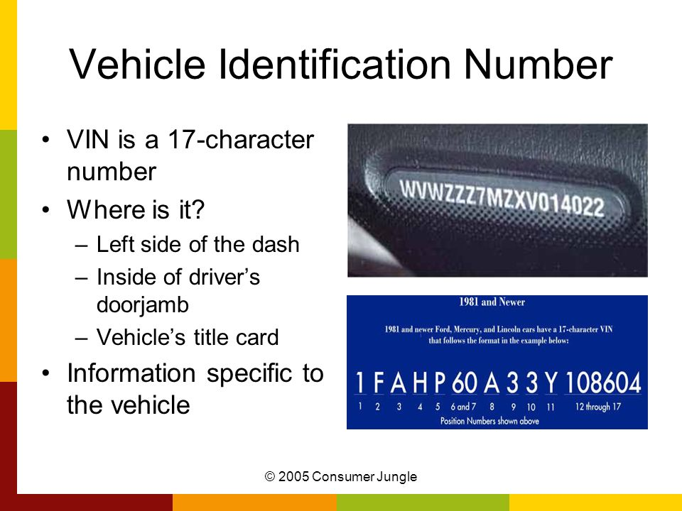 © 2005 Consumer Jungle Vehicle Identification Number VIN is a 17-character number Where is it? –Left side of the dash –Inside of drivers doorjamb –Veh
