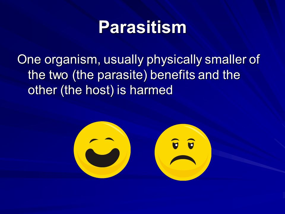 Parasitism One organism, usually physically smaller of the two (the parasite) benefits and the other (the host) is harmed