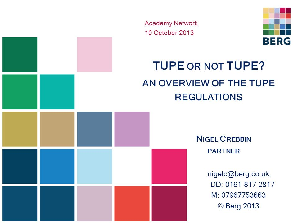 TUPE OR NOT TUPE? AN OVERVIEW OF THE TUPE REGULATIONS N IGEL C REBBIN PARTNER nigelc@berg.co.uk DD: 0161 817 2817 M: 07967753663 © Berg 2013 Academy N