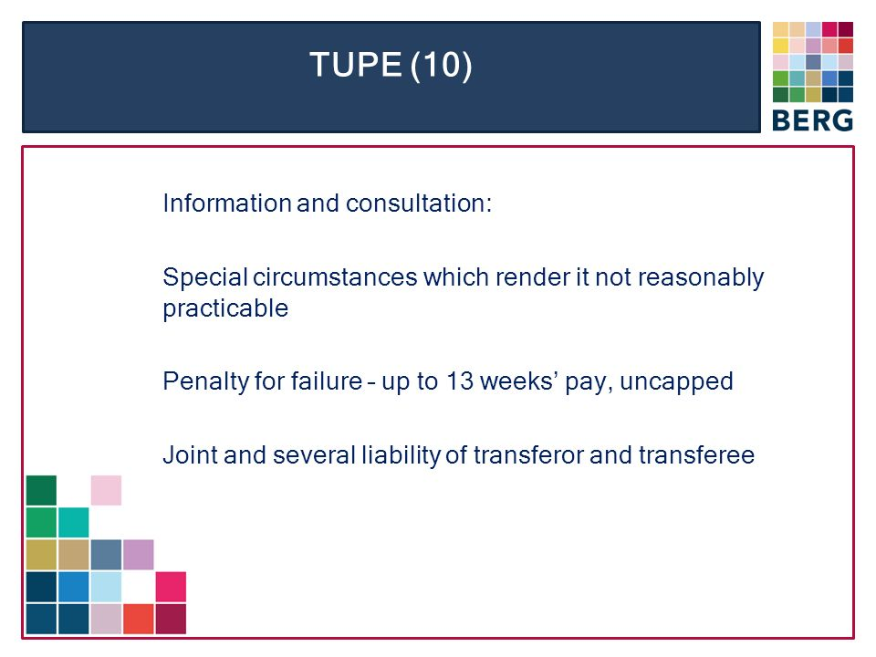 TUPE (10) Information and consultation: Special circumstances which render it not reasonably practicable Penalty for failure – up to 13 weeks pay, uncapped Joint and several liability of transferor and transferee