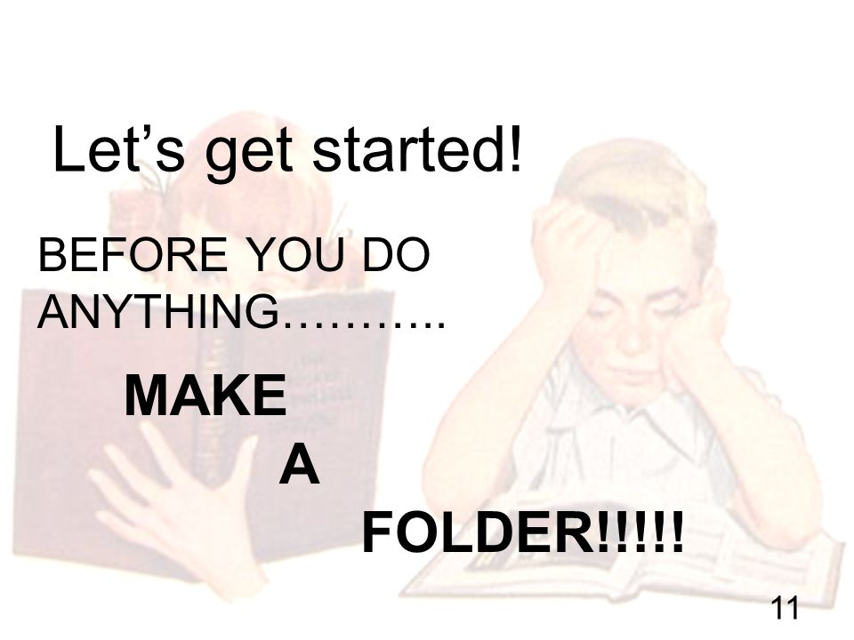 BEFORE YOU DO ANYTHING……….. Lets get started! 11 MAKE A FOLDER!!!!!