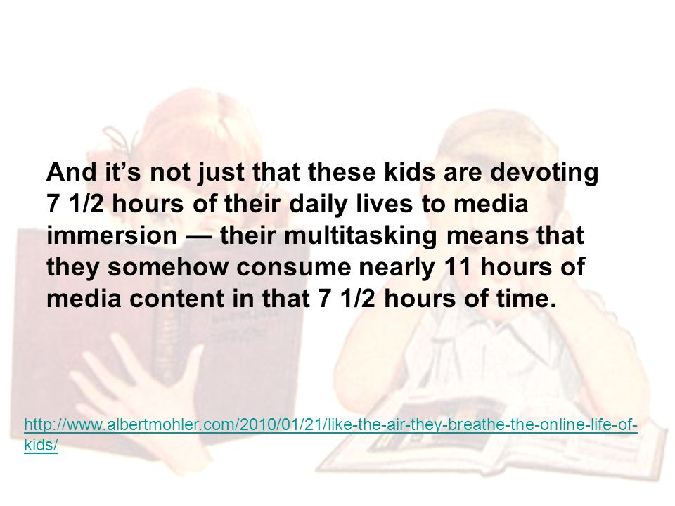 And its not just that these kids are devoting 7 1/2 hours of their daily lives to media immersion their multitasking means that they somehow consume nearly 11 hours of media content in that 7 1/2 hours of time.