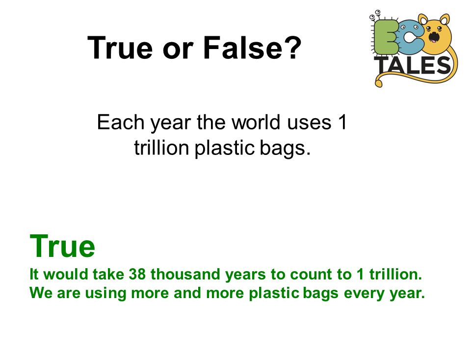 True or False. Each year the world uses 1 trillion plastic bags.