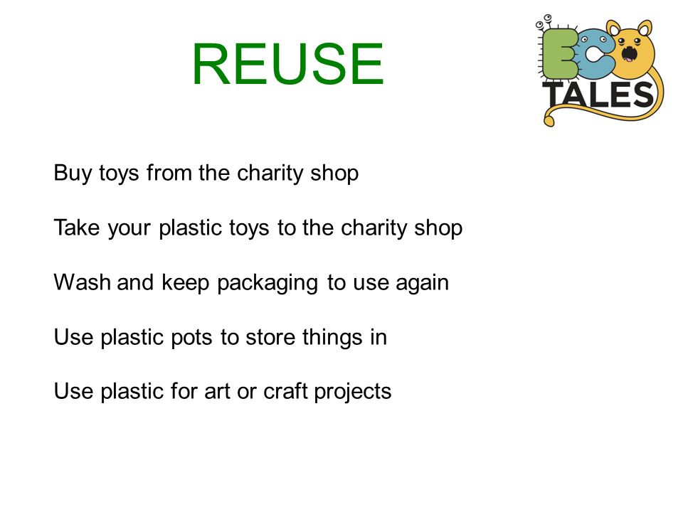 REUSE Buy toys from the charity shop Take your plastic toys to the charity shop Wash and keep packaging to use again Use plastic pots to store things in Use plastic for art or craft projects