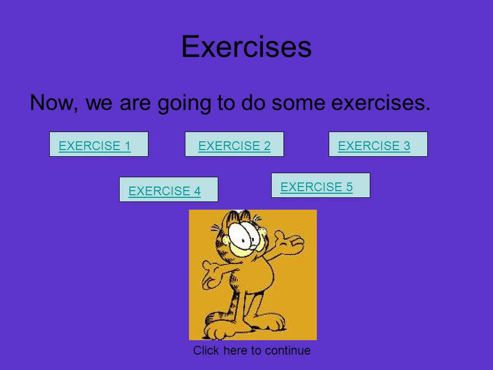 Exercises Now, we are going to do some exercises. EXERCISE 1EXERCISE 2EXERCISE 3 EXERCISE 4 EXERCISE 5 Click here to continue