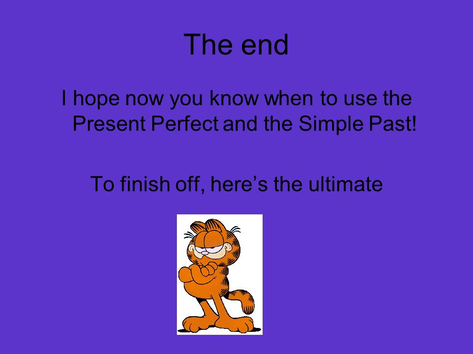 The end I hope now you know when to use the Present Perfect and the Simple Past! To finish off, heres the ultimate