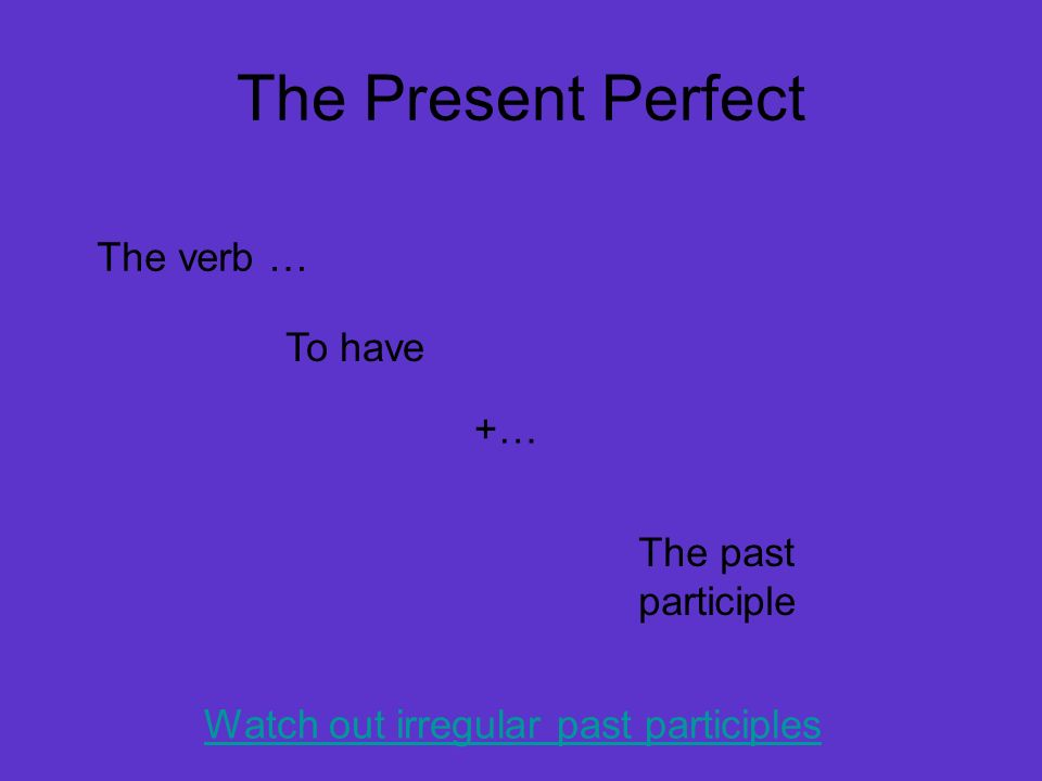 The Present Perfect The verb … To have +… The past participle Watch out irregular past participles
