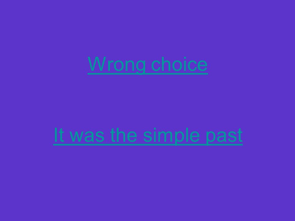 Wrong choice It was the simple past