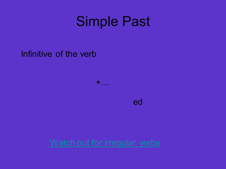 Simple Past Infinitive of the verb +… ed Watch out for irregular verbs