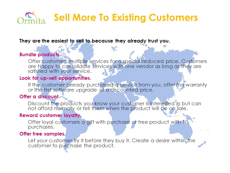Sell More To Existing Customers They are the easiest to sell to because they already trust you.