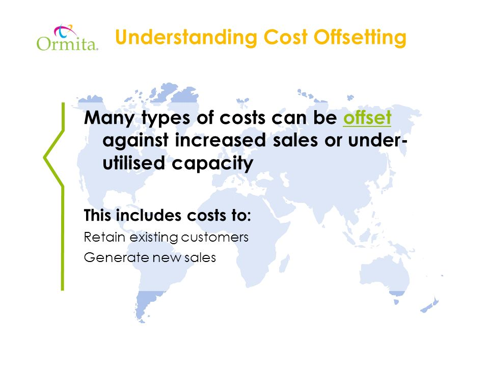 Understanding Cost Offsetting Many types of costs can be offset against increased sales or under- utilised capacity This includes costs to: Retain existing customers Generate new sales