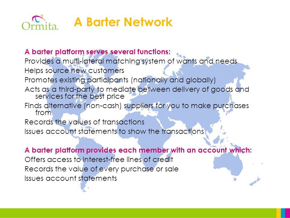 A barter platform serves several functions: Provides a multi-lateral matching system of wants and needs Helps source new customers Promotes existing participants (nationally and globally) Acts as a third-party to mediate between delivery of goods and services for the best price Finds alternative (non-cash) suppliers for you to make purchases from Records the values of transactions Issues account statements to show the transactions A barter platform provides each member with an account which: Offers access to interest-free lines of credit Records the value of every purchase or sale Issues account statements A Barter Network