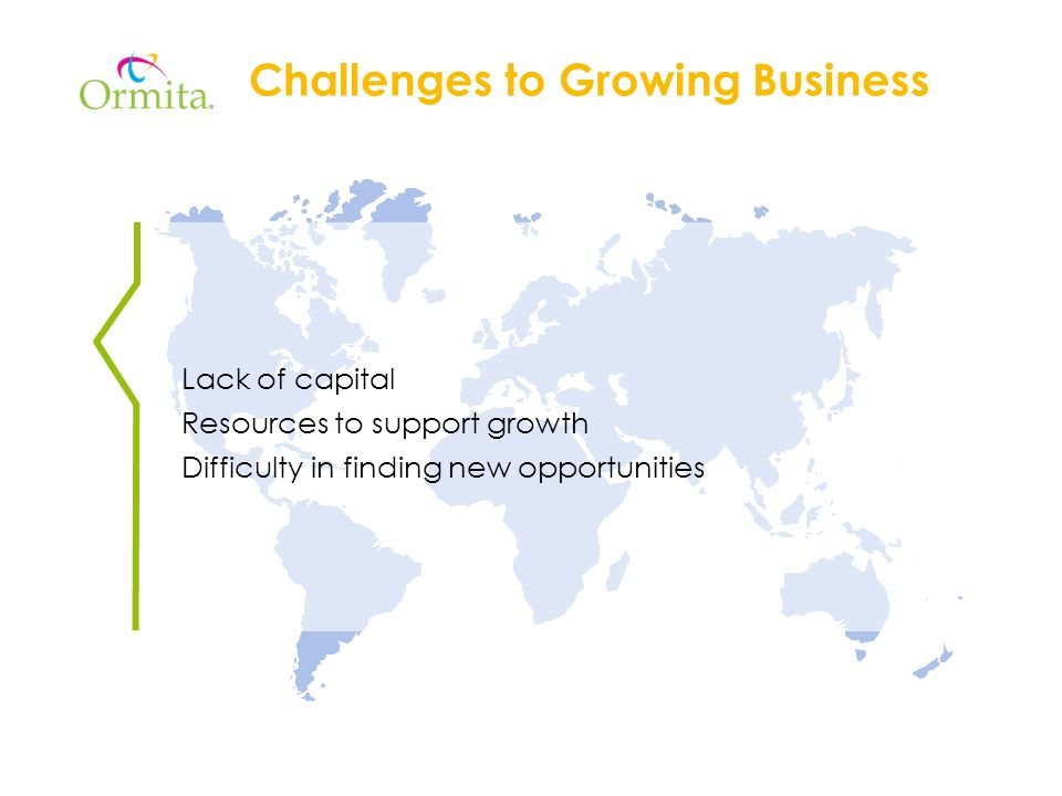 Challenges to Growing Business Lack of capital Resources to support growth Difficulty in finding new opportunities