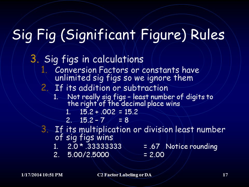 1/17/2014 10:52 PMC2 Factor Labeling or DA16 Sig Fig (Significant Figure) Rules 2. Zeros are the problem 3. Decimal Points mess zeros 3.Any zero after