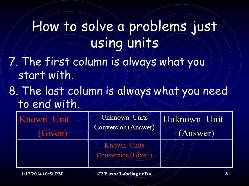 1/17/2014 10:52 PMC2 Factor Labeling or DA7 How to solve a problems just using units 6. How do you know what goes on top in the conversion column? The