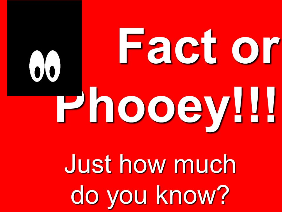 Fact or Phooey!!! Just how much do you know