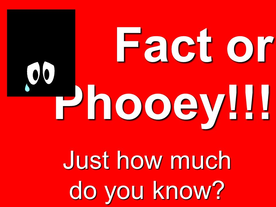 Fact or Phooey!!! Just how much do you know?