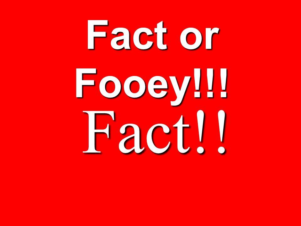 Fact or Fooey!!! Fact!!