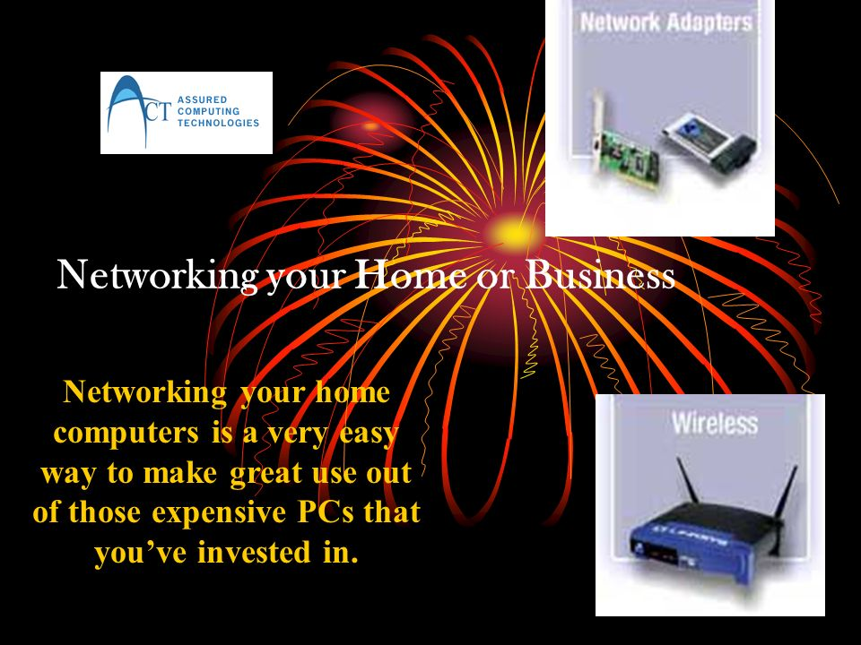 Networking your Home or Business Networking your home computers is a very easy way to make great use out of those expensive PCs that youve invested in.