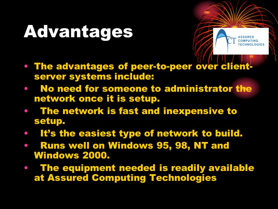 Advantages The advantages of peer-to-peer over client- server systems include: No need for someone to administrator the network once it is setup.