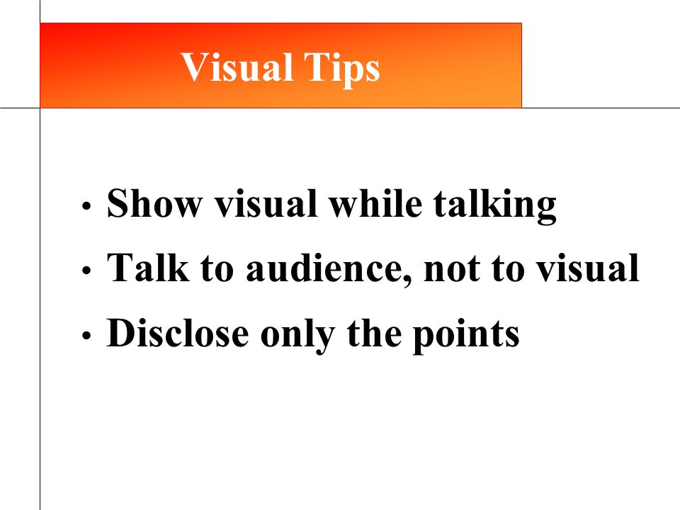 Show visual while talking Talk to audience, not to visual Disclose only the points 12 Visual Tips