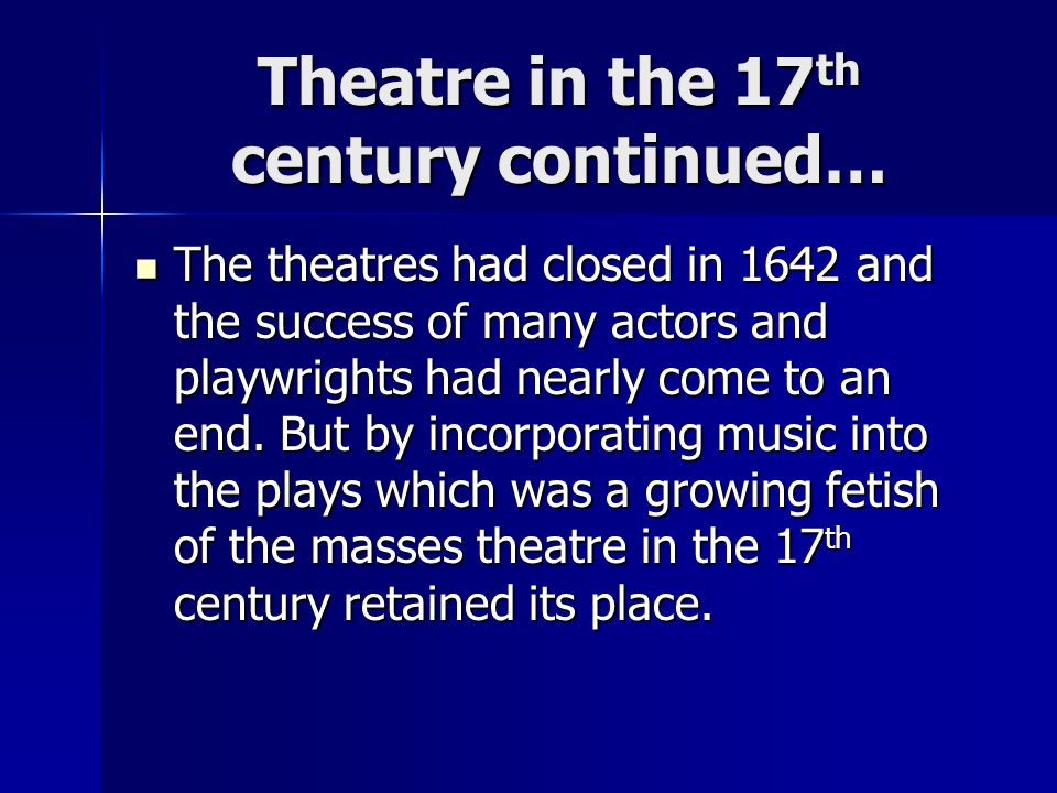 Theatre in the 17 th century continued… The theatres had closed in 1642 and the success of many actors and playwrights had nearly come to an end. But