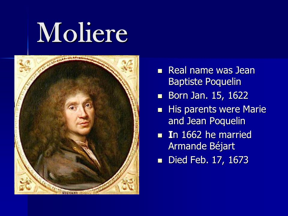 Moliere Real name was Jean Baptiste Poquelin Real name was Jean Baptiste Poquelin Born Jan. 15, 1622 Born Jan. 15, 1622 His parents were Marie and Jea