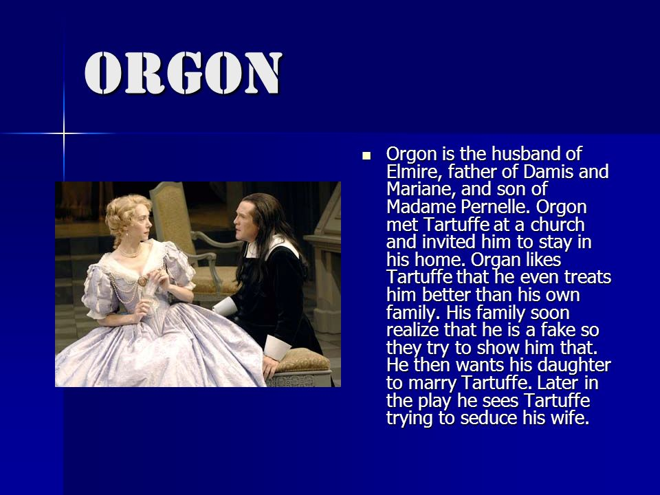 Orgon Orgon is the husband of Elmire, father of Damis and Mariane, and son of Madame Pernelle. Orgon met Tartuffe at a church and invited him to stay
