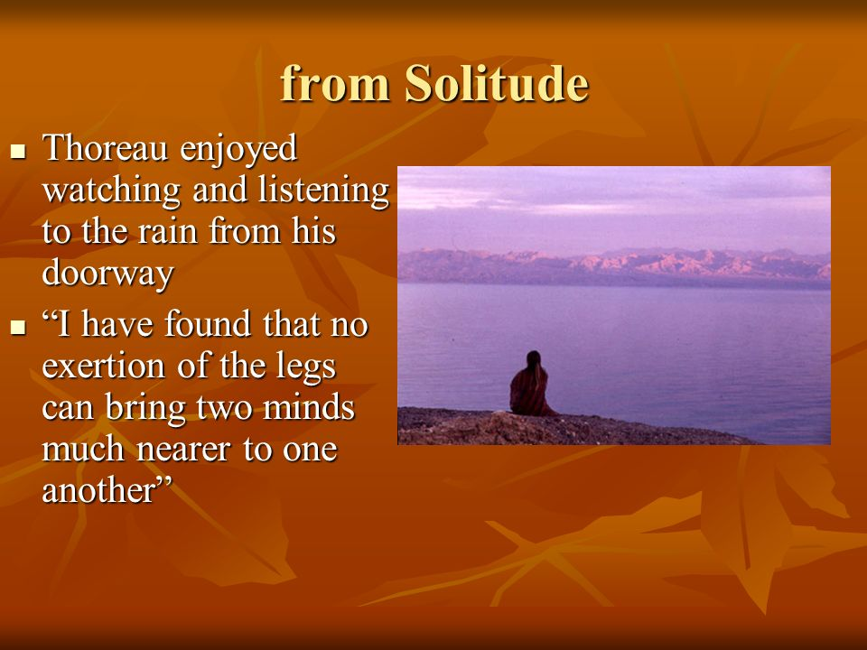 from Solitude Thoreau enjoyed watching and listening to the rain from his doorway Thoreau enjoyed watching and listening to the rain from his doorway