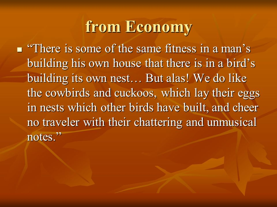 from Economy There is some of the same fitness in a mans building his own house that there is in a birds building its own nest… But alas! We do like t
